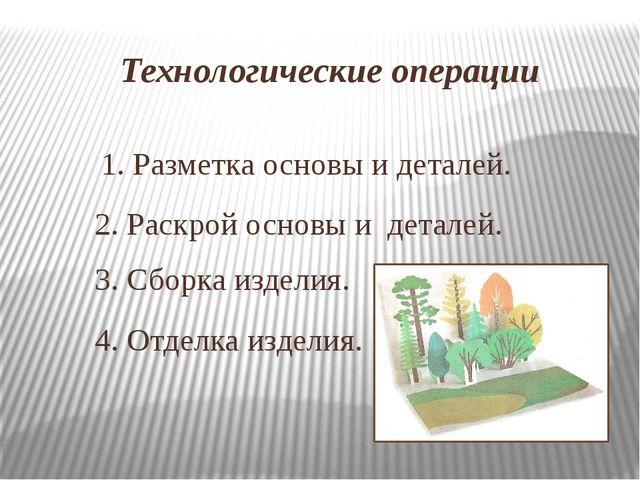 Технологические операции 1. Разметка основы и деталей. 2. Раскрой основы и де...