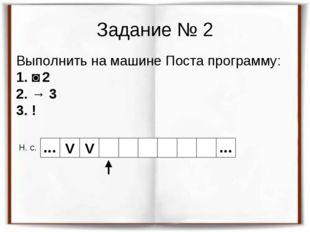 Задание № 2 Выполнить на машине Поста программу: 1. ˅ 2 2. → 3 3. ! Н. с. V V