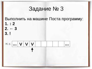 Задание № 3 Выполнить на машине Поста программу: 1. ↕ 2 2. ← 3 3. ! Н. с. V V