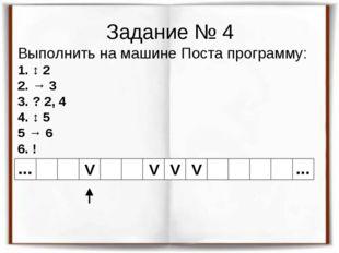 Задание № 4 Выполнить на машине Поста программу: 1. ↕ 2 2. → 3 3. ? 2, 4 4. ↕