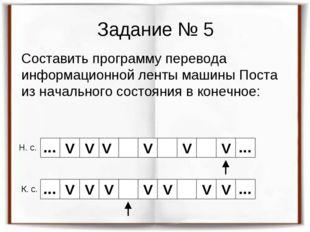 Задание № 5 Составить программу перевода информационной ленты машины Поста из