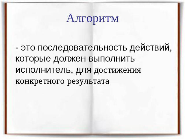 Алгоритм - это последовательность действий, которые должен выполнить исполни...