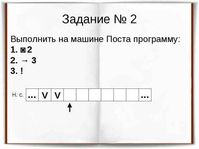 Задание № 2 Выполнить на машине Поста программу: 1. ˅ 2 2. → 3 3. ! Н. с. V V...