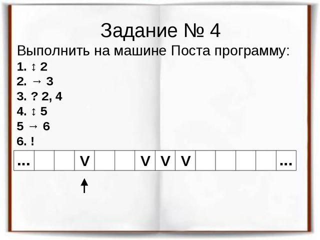 Задание № 4 Выполнить на машине Поста программу: 1. ↕ 2 2. → 3 3. ? 2, 4 4. ↕...