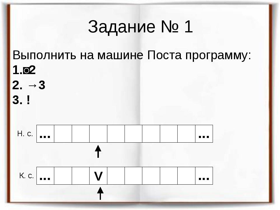 Задание № 1 Выполнить на машине Поста программу: 1.˅2 2. →3 3. ! Н. с. К. с....