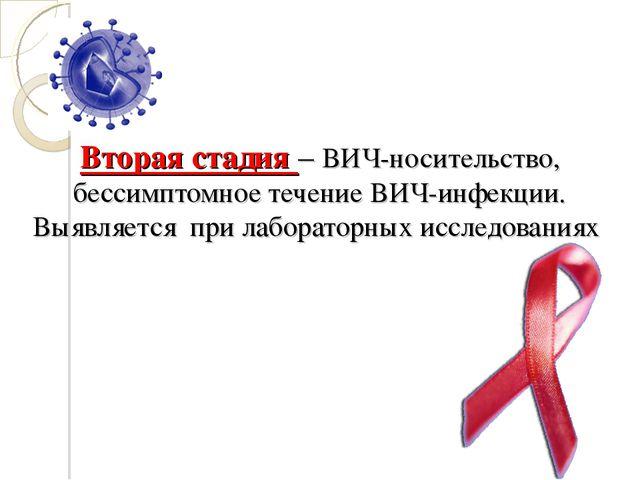 Вторая стадия – ВИЧ-носительство, бессимптомное течение ВИЧ-инфекции. Выявляе...