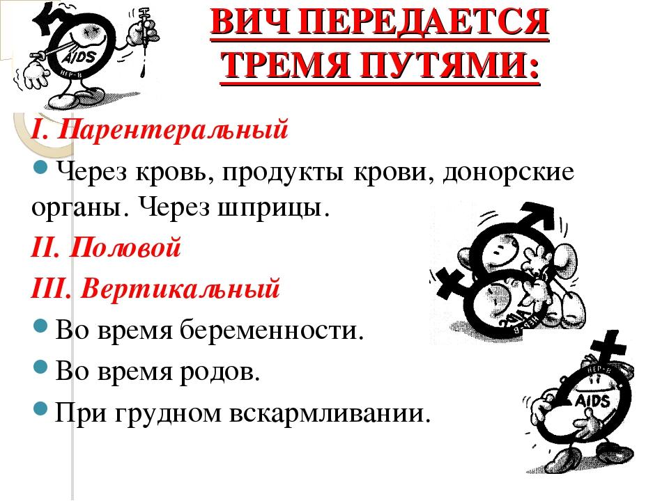 ВИЧ ПЕРЕДАЕТСЯ ТРЕМЯ ПУТЯМИ: I. Парентеральный Через кровь, продукты крови, д...