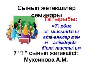 Сынып жетекшілер семинары Тақырыбы: «Тәрбие жұмысындағы ата-аналар мен мұғалі