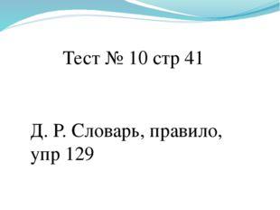 Тест № 10 стр 41 Д. Р. Словарь, правило, упр 129