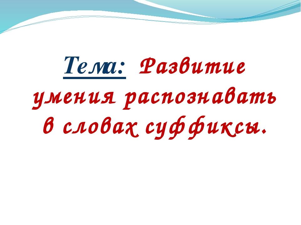 Тема: Развитие умения распознавать в словах суффиксы.