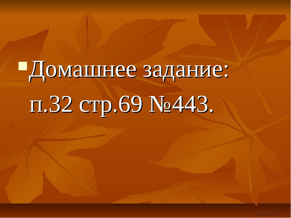 Домашнее задание: п.32 стр.69 №443. 10 класс