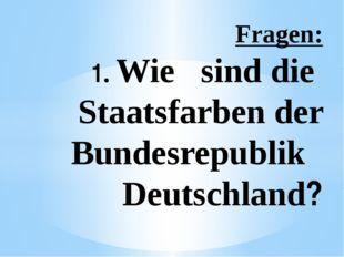 Fragen: 1. Wie sind die Staatsfarben der Bundesrepublik Deutschland?