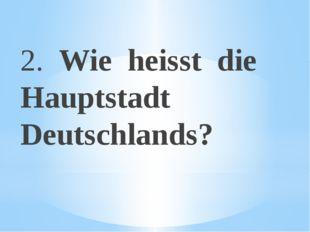 2. Wie heisst die Hauptstadt Deutschlands?