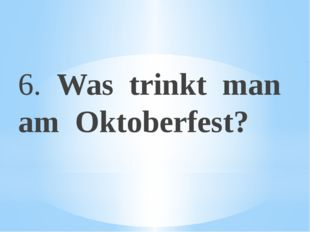 6. Was trinkt man am Oktoberfest?