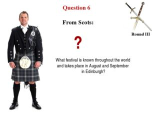 Question 6 Round III From Scots: ? What festival is known throughout the worl