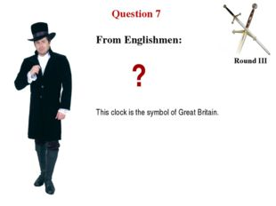 Question 7 Round III ? This clock is the symbol of Great Britain. From Englis