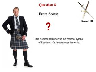Question 8 Round III From Scots: ? This musical instrument is the national sy