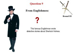 Question 9 Round III ? This famous Englishman wrote detective stories about S