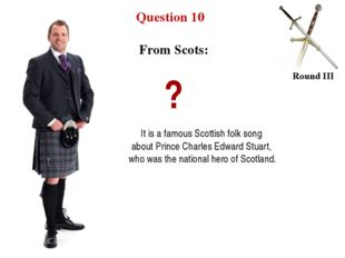 Question 10 Round III From Scots: ? It is a famous Scottish folk song about P