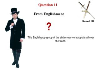 Question 11 Round III ? This English pop-group of the sixties was very popula