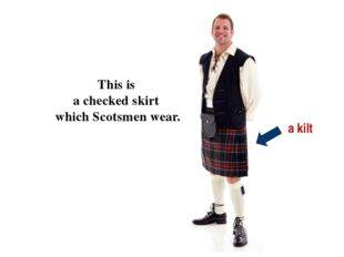 a kilt This is a checked skirt which Scotsmen wear.