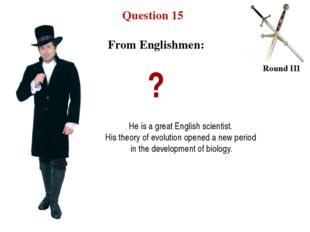 Question 15 Round III ? He is a great English scientist. His theory of evolut