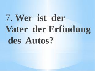 7. Wer ist der Vater der Erfindung des Autos?