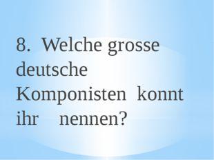 8. Welche grosse deutsche Komponisten konnt ihr nennen?