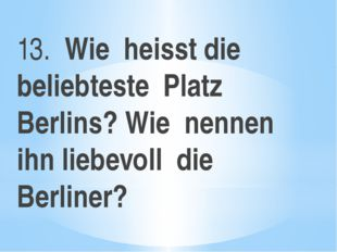 13. Wie heisst die beliebteste Platz Berlins? Wie nennen ihn liebevoll die Be