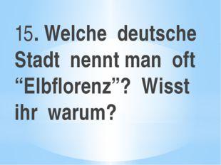 """15. Welche deutsche Stadt nennt man oft """"Elbflorenz""""? Wisst ihr warum?"""