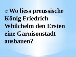 17. Wo liess preussische König Friedrich Whilchelm den Ersten eine Garnisonst