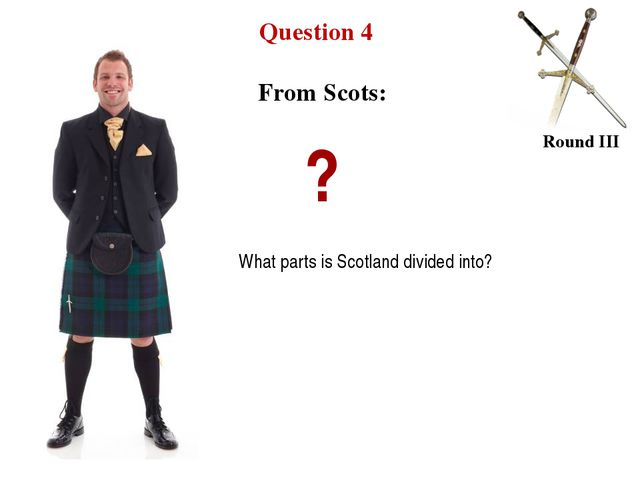 Question 4 Round III From Scots: ? What parts is Scotland divided into?