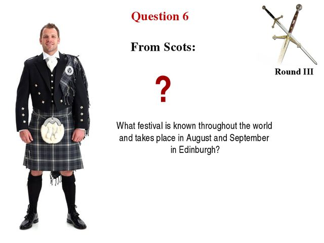Question 6 Round III From Scots: ? What festival is known throughout the worl...