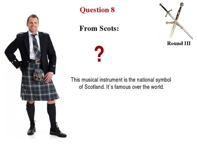 Question 8 Round III From Scots: ? This musical instrument is the national sy...