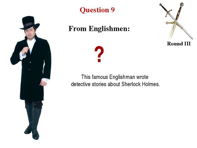 Question 9 Round III ? This famous Englishman wrote detective stories about S...