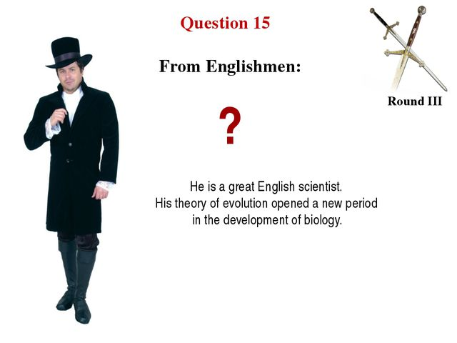 Question 15 Round III ? He is a great English scientist. His theory of evolut...
