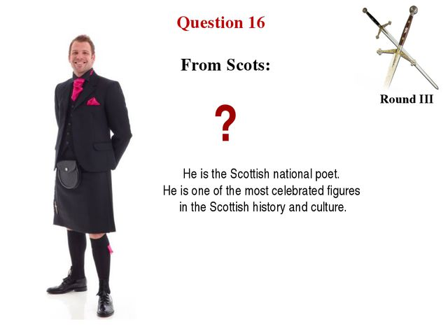 Question 16 Round III From Scots: ? He is the Scottish national poet. He is o...