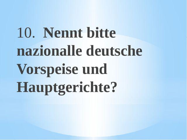 10. Nennt bitte nazionalle deutsche Vorspeise und Hauptgerichte?