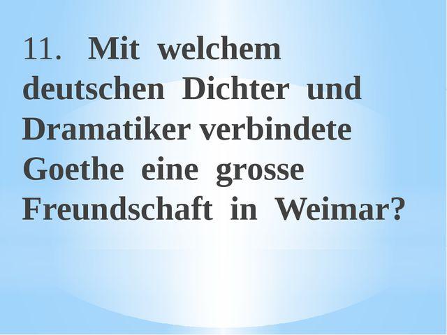 11. Mit welchem deutschen Dichter und Dramatiker verbindete Goethe eine gross...