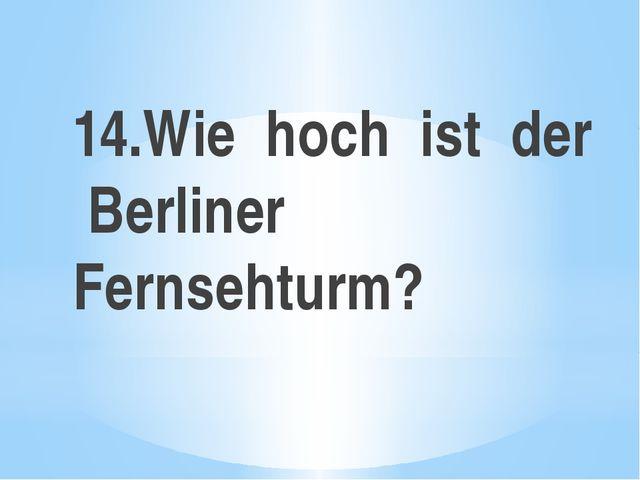 14.Wie hoch ist der Berliner Fernsehturm?