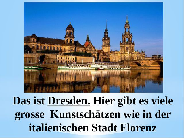 Das ist Dresden. Hier gibt es viele grosse Kunstschätzen wie in der italienis...