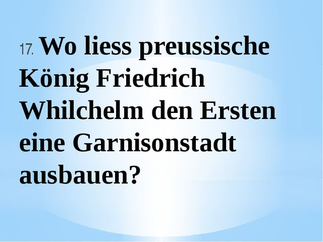 17. Wo liess preussische König Friedrich Whilchelm den Ersten eine Garnisonst...
