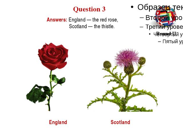 Answers: England — the red rose, Scotland — the thistle. Question 3 Round II...