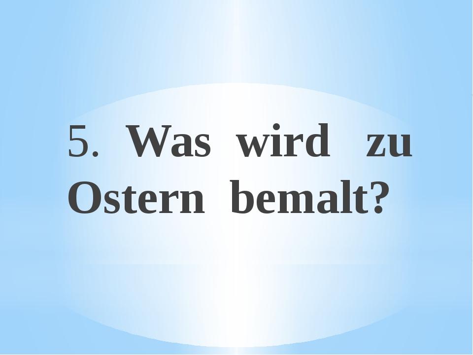 5. Was wird zu Ostern bemalt?