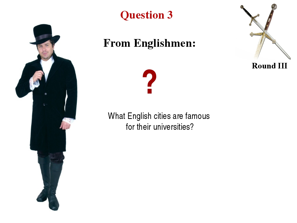 Question 3 Round III ? What English cities are famous for their universities?...