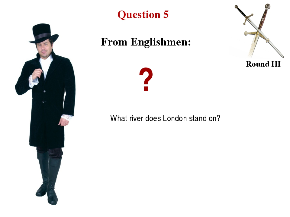 Question 5 Round III ? What river does London stand on? From Englishmen: