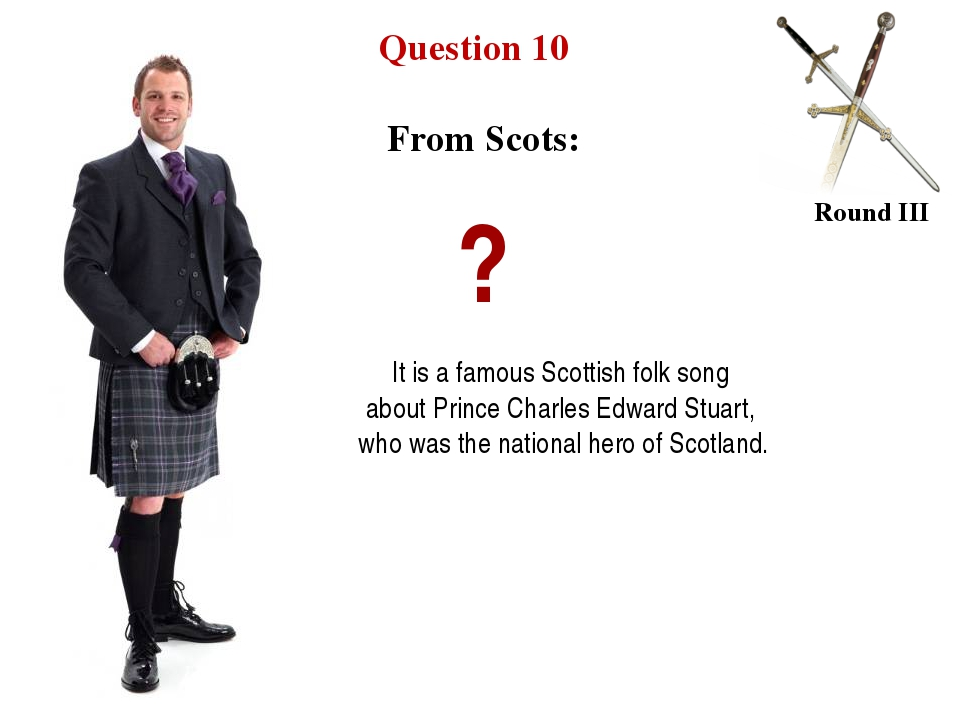 Question 10 Round III From Scots: ? It is a famous Scottish folk song about P...