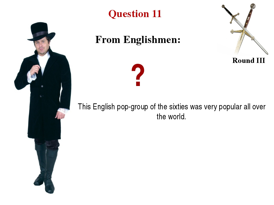 Question 11 Round III ? This English pop-group of the sixties was very popula...