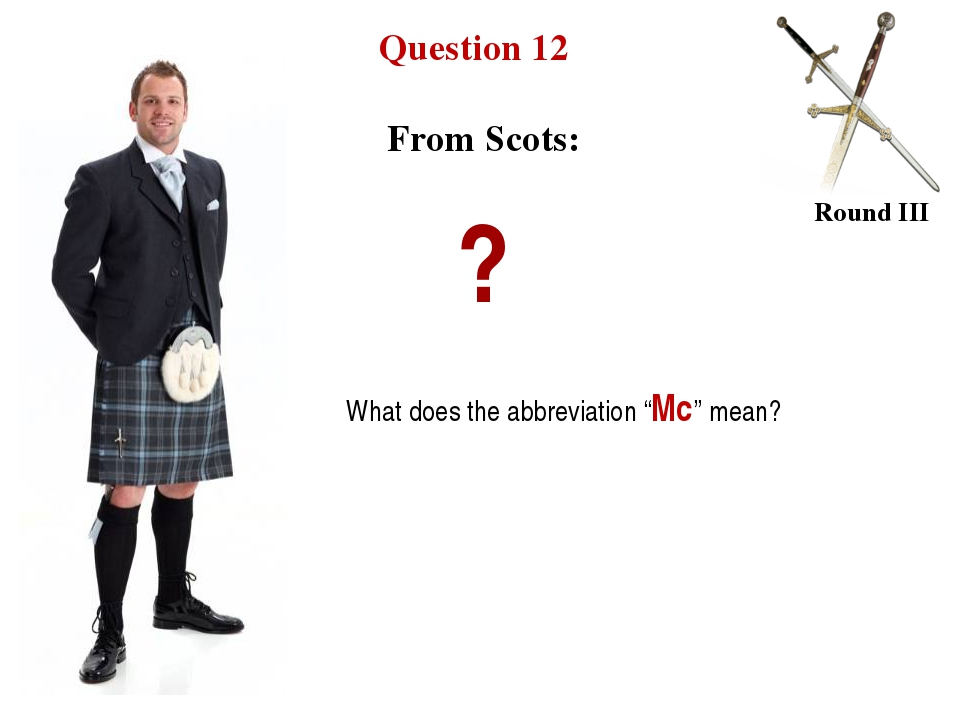 "Question 12 Round III From Scots: ? What does the abbreviation ""Mc"" mean?"