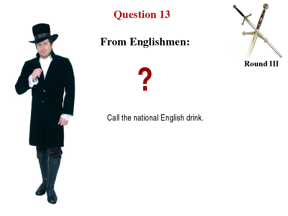 Question 13 Round III ? Call the national English drink. From Englishmen: